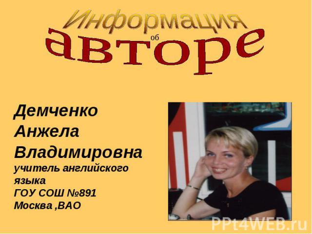 ИнформацияавтореДемченкоАнжелаВладимировнаучитель английского языкаГОУ СОШ №891Москва ,ВАО
