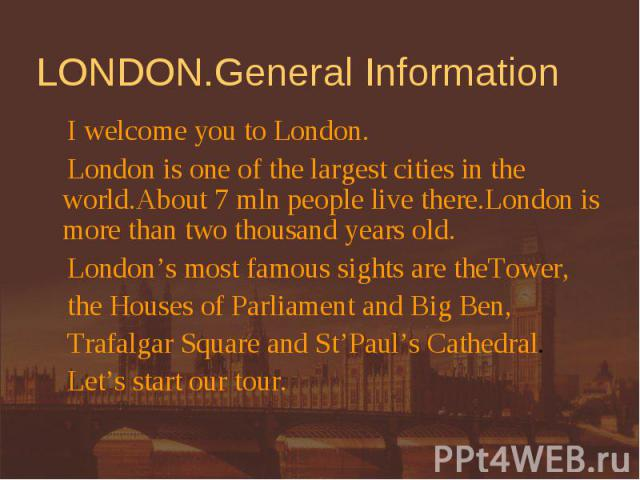 LONDON.General Information I welcome you to London. London is one of the largest cities in the world.About 7 mln people live there.London is more than two thousand years old. London's most famous sights are theTower, the Houses of Parliament and Big…
