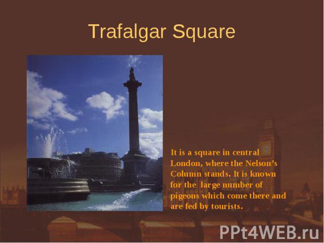Trafalgar Square It is a square in central London, where the Nelson'sColumn stands. It is knownfor the large number ofpigeons which come there andare fed by tourists.
