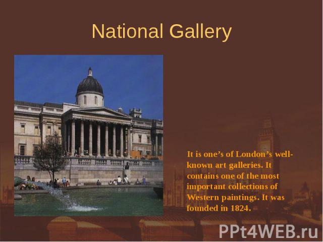 National Gallery It is one's of London's well-known art galleries. It contains one of the mostimportant collections of Western paintings. It was founded in 1824.