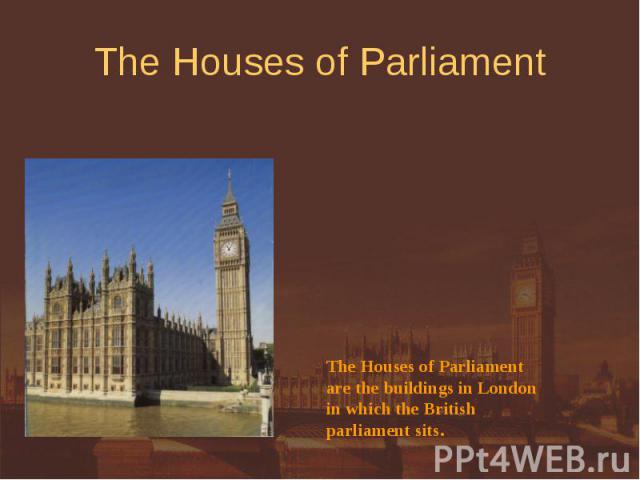 The Houses of Parliament The Houses of Parliamentare the buildings in Londonin which the Britishparliament sits.