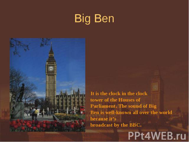 Big Ben It is the clock in the clock tower of the Houses of Parliament. The sound of BigBen is well-known all over the world because it'sbroadcast by the BBC.