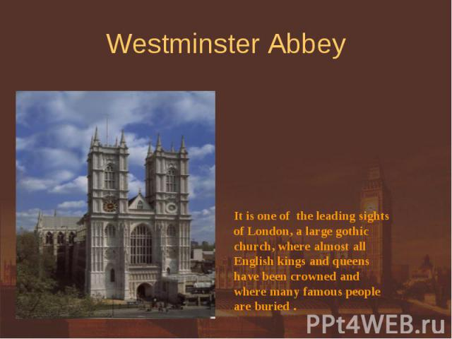 Westminster Abbey It is one of the leading sightsof London, a large gothicchurch, where almost allEnglish kings and queens have been crowned and where many famous peopleare buried .