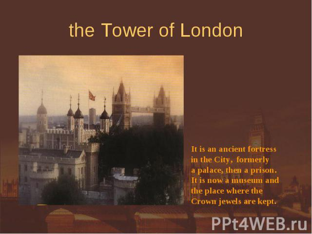 the Tower of London It is an ancient fortressin the City, formerly a palace, then a prison.It is now a museum and the place where theCrown jewels are kept.