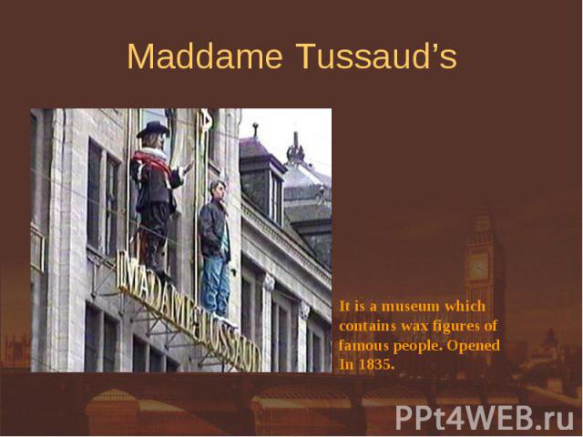 Maddame Tussaud's It is a museum whichcontains wax figures offamous people. OpenedIn 1835.