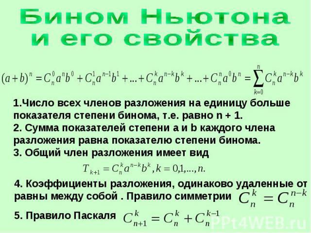 Бином Ньютонаи его свойства1.Число всех членов разложения на единицу больше показателя степени бинома, т.е. равно n + 1.2. Сумма показателей степени a и b каждого члена разложения равна показателю степени бинома.3. Общий член разложения имеет вид 4.…