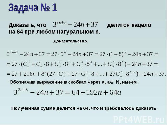 Задача № 1Доказать, что делится нацело на 64 при любом натуральном n. Доказательство.Обозначив выражение в скобках через а, а N, имеем:Полученная сумма делится на 64, что и требовалось доказать.