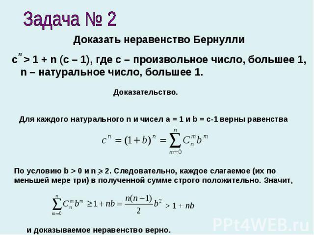 Задача № 2 Доказать неравенство Бернуллиc > 1 + n (c – 1), где с – произвольное число, большее 1, n – натуральное число, большее 1. Доказательство.Для каждого натурального n и чисел a = 1 и b = c-1 верны равенстваПо условию b > 0 и n > 2. Следовател…