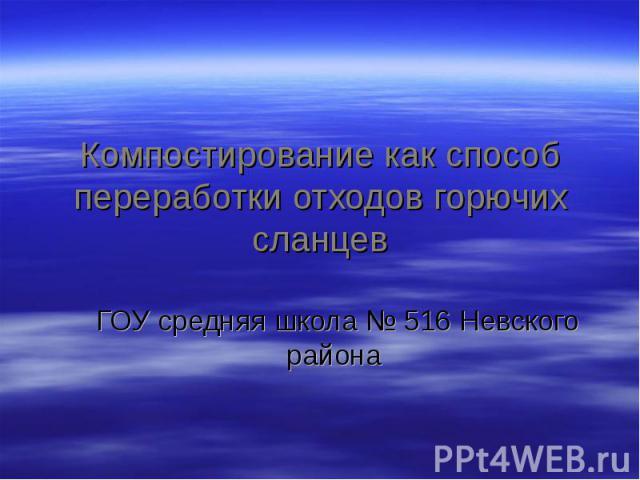 Компостирование как способ переработки отходов горючих сланцев ГОУ средняя школа № 516 Невского района