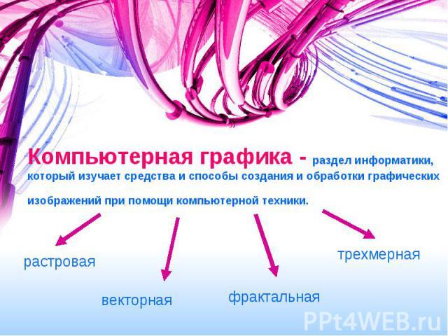 Компьютерная графика - раздел информатики, который изучает средства и способы создания и обработки графических изображений при помощи компьютерной техники.
