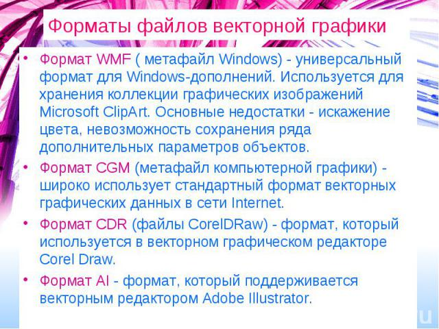 Форматы файлов векторной графики Формат WMF ( метафайл Windows) - универсальный формат для Windows-дополнений. Используется для хранения коллекции графических изображений Microsoft ClipАrt. Основные недостатки - искажение цвета, невозможность сохран…