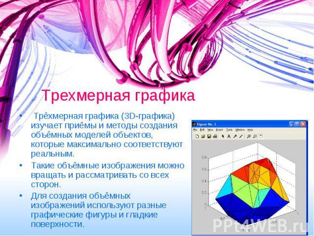 Трехмерная графика Трёхмерная графика (3D-графика) изучает приёмы и методы создания объёмных моделей объектов, которые максимально соответствуют реальным. Такие объёмные изображения можно вращать и рассматривать со всех сторон. Для создания объёмных…