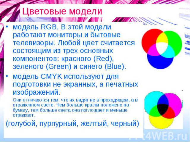 Цветовые модели модель RGB. В этой модели работают мониторы и бытовые телевизоры. Любой цвет считается состоящим из трех основных компонентов: красного (Red), зеленого (Green) и синего (Blue).модель CMYK используют для подготовки не экранных, а печа…