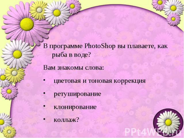 В программе PhotoShop вы плаваете, как рыба в воде?Вам знакомы слова: цветовая и тоновая коррекция ретуширование клонирование коллаж?