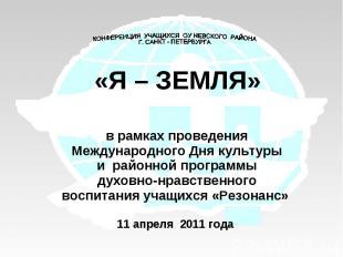 КОНФЕРЕНЦИЯ УЧАЩИХСЯ ОУ НЕВСКОГО РАЙОНА Г. САНКТ - ПЕТЕРБУРГА«Я – ЗЕМЛЯ»в рамках