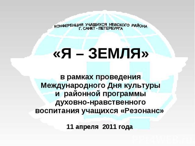 КОНФЕРЕНЦИЯ УЧАЩИХСЯ НЕВСКОГО РАЙОНА Г. САНКТ - ПЕТЕРБУРГА«Я – ЗЕМЛЯ»в рамках проведения Международного Дня культуры и районной программы духовно-нравственного воспитания учащихся «Резонанс» 11 апреля 2011 года