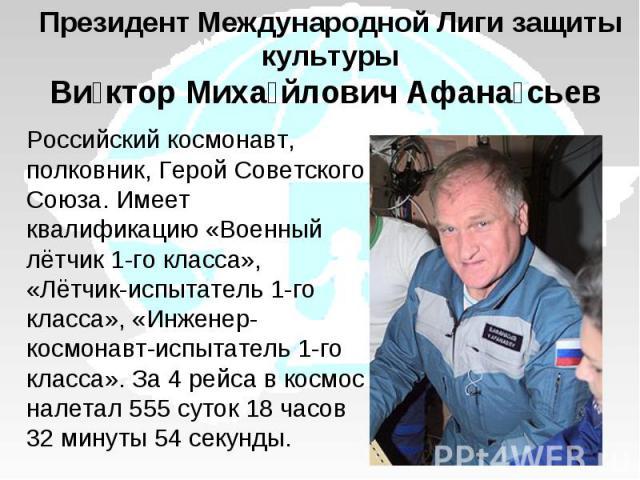 Президент Международной Лиги защиты культурыВиктор Михайлович Афанасьев Российский космонавт, полковник, Герой Советского Союза. Имеет квалификацию «Военный лётчик 1-го класса», «Лётчик-испытатель 1-го класса», «Инженер-космонавт-испытатель 1-го кла…