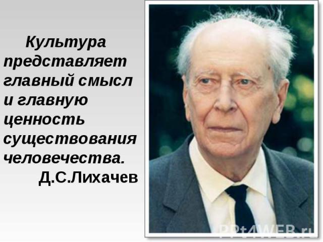 Культура представляет главный смысл и главную ценность существования человечества. Д.С.Лихачев