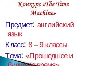 Конкурс «The Time Machine» Предмет: английский языкКласс: 8 – 9 классыТема: «Про