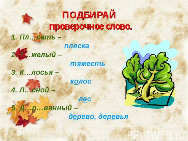 ПОДБИРАЙ проверочное слово. 1. Пл…сать – пляска2. Т…желый – тяжесть3. К…лосья – колос4. Л…сной – лес5. Д…р…вянный – дерево, деревья