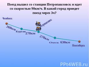 Поезд вышел со станции Петропавловск и идет со скоростью 90км/ч. В какой город п
