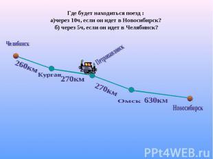 Где будет находиться поезд : а)через 10ч, если он идет в Новосибирск? б) через 5