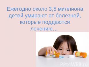 Ежегодно около 3,5 миллиона детей умирают от болезней, которые поддаются лечению