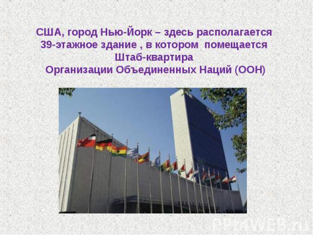 США, город Нью-Йорк – здесь располагается 39-этажное здание , в котором помещается Штаб-квартира Организации Объединенных Наций (ООН)