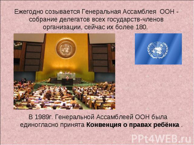 Ежегодно созывается Генеральная Ассамблея ООН - собрание делегатов всех государств-членов организации, сейчас их более 180. В 1989г. Генеральной Ассамблеей ООН была единогласно принята Конвенция о правах ребёнка .