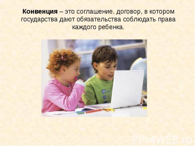 Конвенция – это соглашение, договор, в котором государства дают обязательства соблюдать права каждого ребенка.