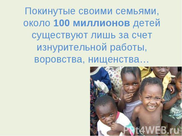 Покинутые своими семьями, около 100 миллионов детей существуют лишь за счет изнурительной работы, воровства, нищенства…