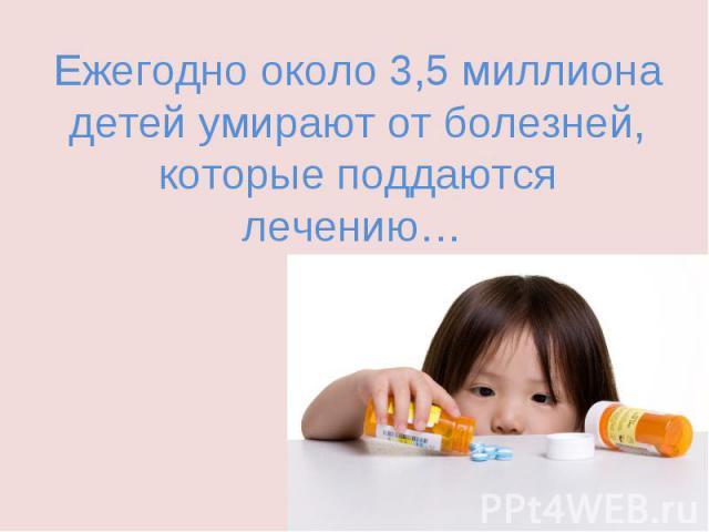 Ежегодно около 3,5 миллиона детей умирают от болезней, которые поддаются лечению…