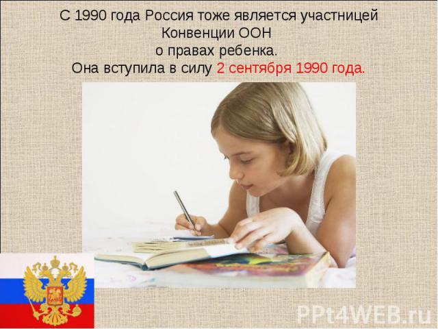 С 1990 года Россия тоже является участницей Конвенции ООН о правах ребенка. Она вступила в силу 2 сентября 1990 года.
