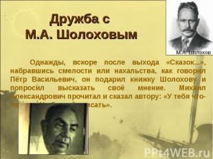 Дружба с М.А. Шолоховым Однажды, вскоре после выхода «Сказок...», набравшись сме