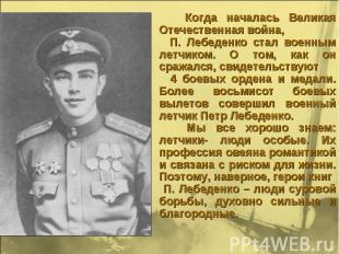 Когда началась Великая Отечественная война, П. Лебеденко стал военным летчиком.