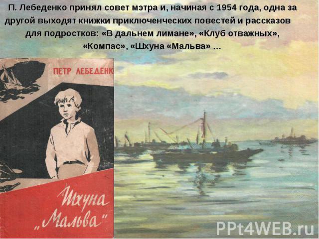 П. Лебеденко принял совет мэтра и, начиная с 1954 года, одна за другой выходят книжки приключенческих повестей и рассказов для подростков: «В дальнем лимане», «Клуб отважных», «Компас», «Шхуна «Мальва» …