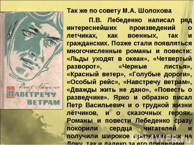 Так же по совету М.А. Шолохова П.В. Лебеденко написал ряд интереснейших произведений о летчиках, как военных, так и гражданских. Позже стали появляться многочисленные романы и повести: «Льды уходят в океан», «Четвертый разворот», «Черные листья», «К…