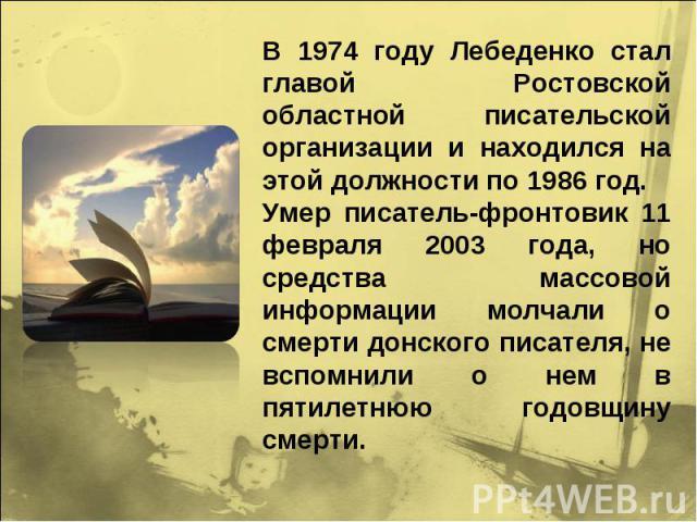 В 1974 году Лебеденко стал главой Ростовской областной писательской организации и находился на этой должности по 1986 год. Умер писатель-фронтовик 11 февраля 2003 года, но средства массовой информации молчали о смерти донского писателя, не вспомнили…