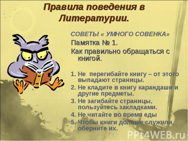 Правила поведения в Литературии. СОВЕТЫ « УМНОГО СОВЕНКА»Памятка № 1.Как правильно обращаться с книгой.1. Не перегибайте книгу – от этого выпадают страницы.2. Не кладите в книгу карандаши и другие предметы.3. Не загибайте страницы, пользуйтесь закла…