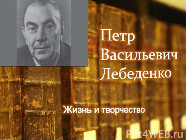 Петр Васильевич ЛебеденкоЖизнь и творчество