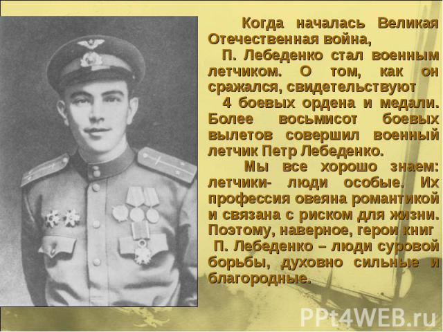 Когда началась Великая Отечественная война, П. Лебеденко стал военным летчиком. О том, как он сражался, свидетельствуют 4 боевых ордена и медали. Более восьмисот боевых вылетов совершил военный летчик Петр Лебеденко. Мы все хорошо знаем: летчики- лю…
