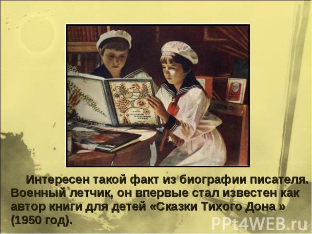 Интересен такой факт из биографии писателя. Военный летчик, он впервые стал известен как автор книги для детей «Сказки Тихого Дона » (1950 год).