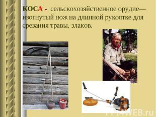 КОСА - сельскохозяйственное орудие—изогнутый нож на длинной рукоятке для срезани