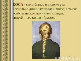 КОСА - сплетённые в виде жгута несколько длинных прядей волос, а также вообще не