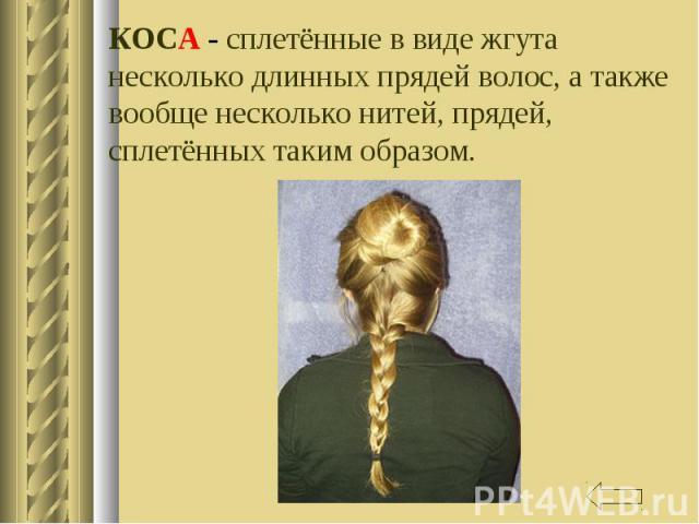 КОСА - сплетённые в виде жгута несколько длинных прядей волос, а также вообще несколько нитей, прядей, сплетённых таким образом.