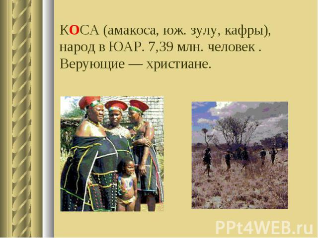КОСА (амакоса, юж. зулу, кафры), народ в ЮАР. 7,39 млн. человек . Верующие — христиане.