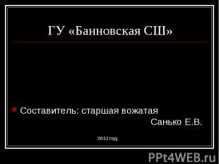 ГУ «Банновская СШ» Составитель: старшая вожатая Санько Е.В.2011 год