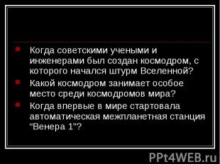 Когда советскими учеными и инженерами был создан космодром, с которого начался ш