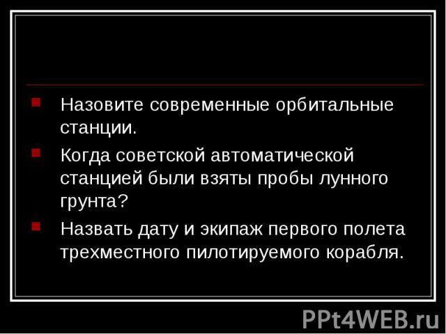 Назовите современные орбитальные станции.Когда советской автоматической станцией были взяты пробы лунного грунта?Назвать дату и экипаж первого полета трехместного пилотируемого корабля.