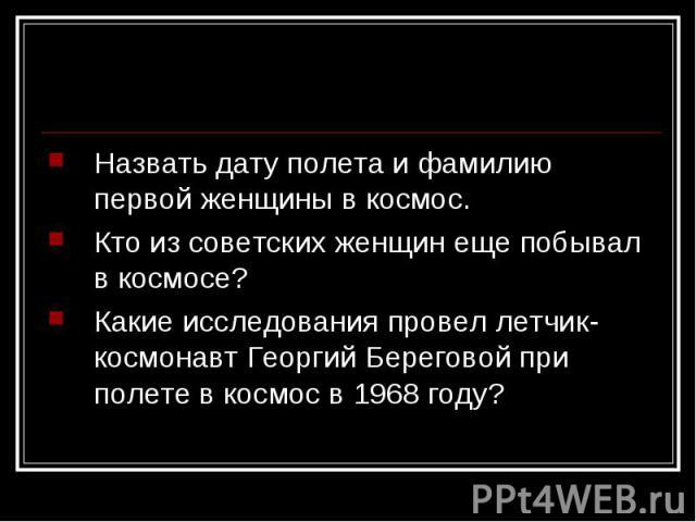 Назвать дату полета и фамилию первой женщины в космос.Кто из советских женщин еще побывал в космосе?Какие исследования провел летчик-космонавт Георгий Береговой при полете в космос в 1968 году?